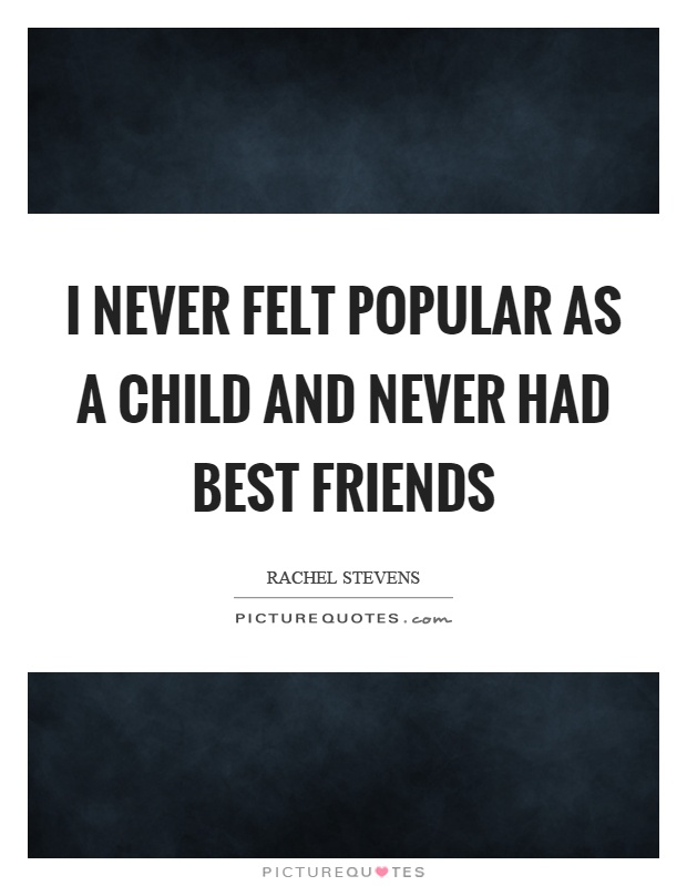 I never felt popular as a child and never had best friends Picture Quote #1