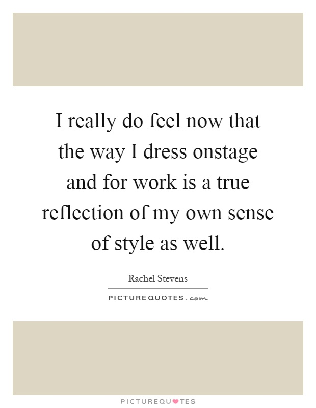 I really do feel now that the way I dress onstage and for work is a true reflection of my own sense of style as well Picture Quote #1