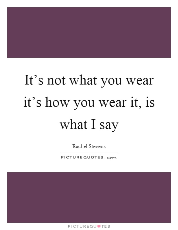 It's not what you wear it's how you wear it, is what I say Picture Quote #1