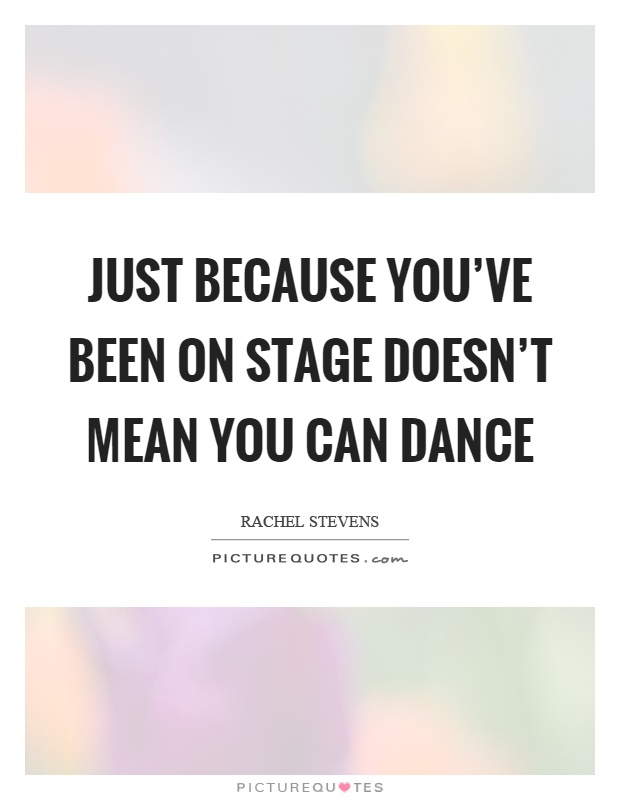 Just because you've been on stage doesn't mean you can dance Picture Quote #1