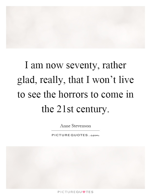I am now seventy, rather glad, really, that I won't live to see the horrors to come in the 21st century Picture Quote #1