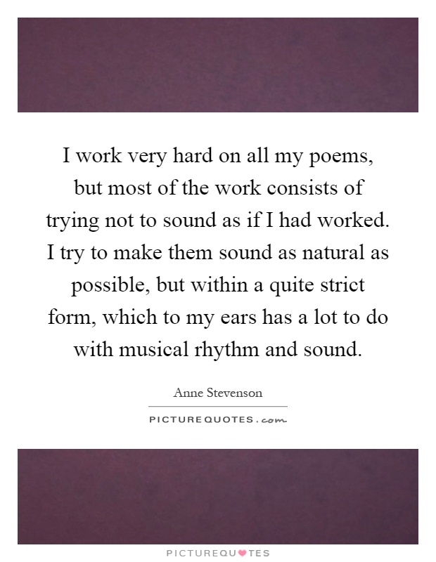 I work very hard on all my poems, but most of the work consists of trying not to sound as if I had worked. I try to make them sound as natural as possible, but within a quite strict form, which to my ears has a lot to do with musical rhythm and sound Picture Quote #1