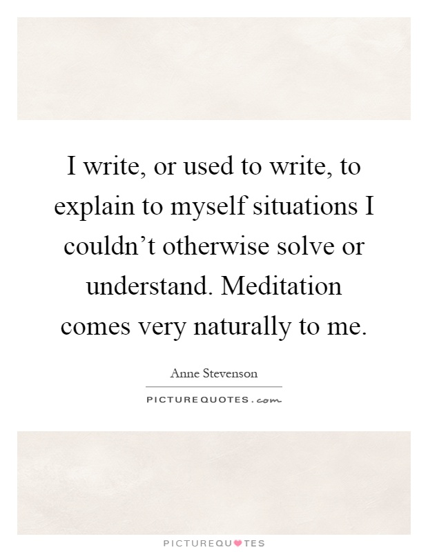 I write, or used to write, to explain to myself situations I couldn't otherwise solve or understand. Meditation comes very naturally to me Picture Quote #1