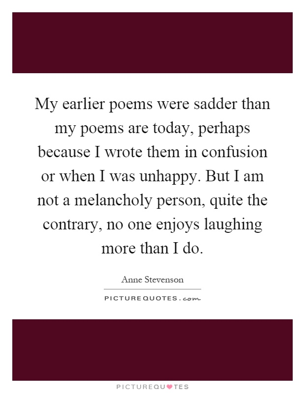 My earlier poems were sadder than my poems are today, perhaps because I wrote them in confusion or when I was unhappy. But I am not a melancholy person, quite the contrary, no one enjoys laughing more than I do Picture Quote #1