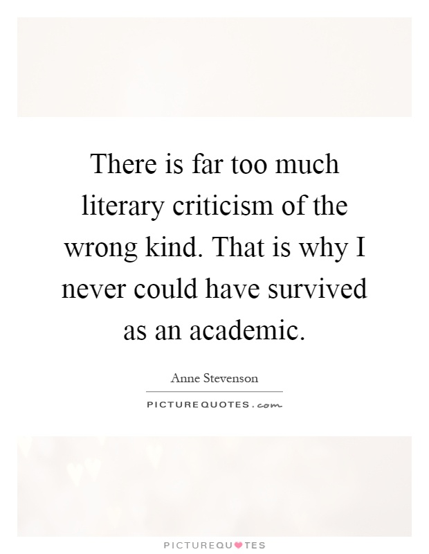 There is far too much literary criticism of the wrong kind. That is why I never could have survived as an academic Picture Quote #1
