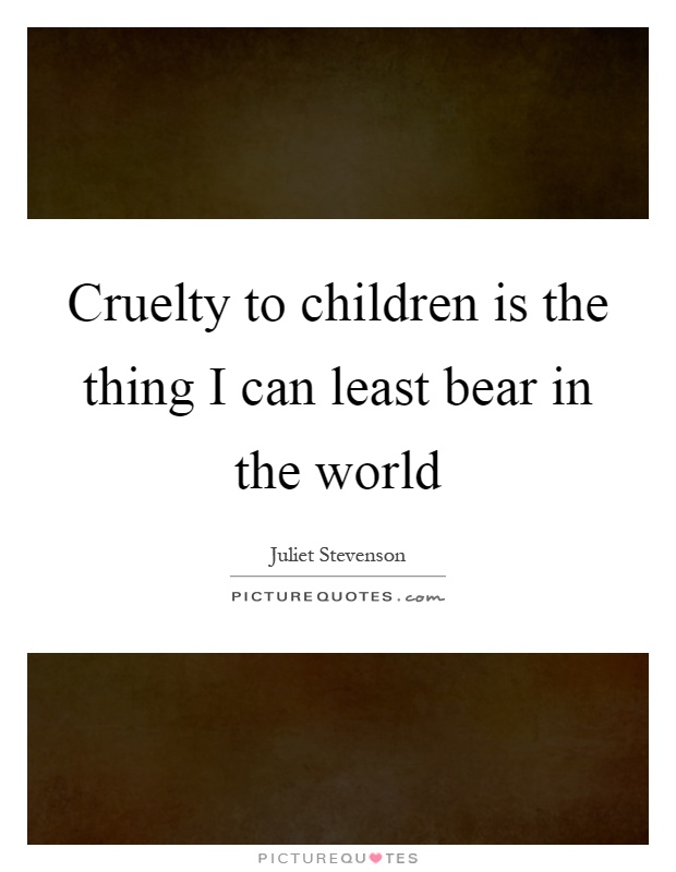 Cruelty to children is the thing I can least bear in the world Picture Quote #1