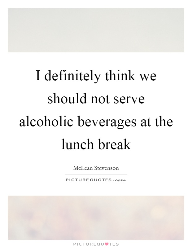 I definitely think we should not serve alcoholic beverages at the lunch break Picture Quote #1