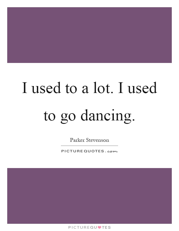 I used to a lot. I used to go dancing Picture Quote #1
