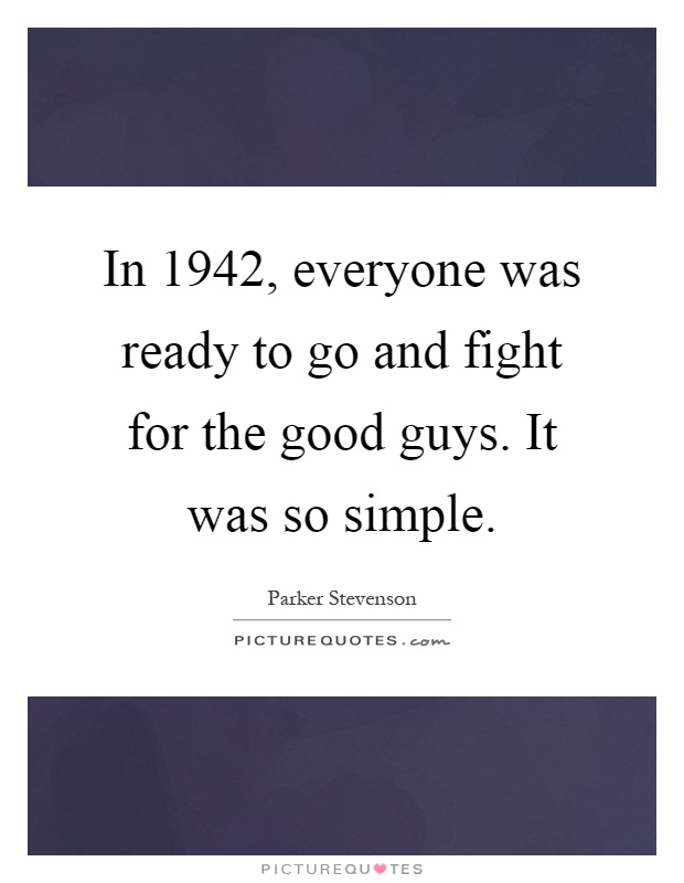 In 1942, everyone was ready to go and fight for the good guys. It was so simple Picture Quote #1