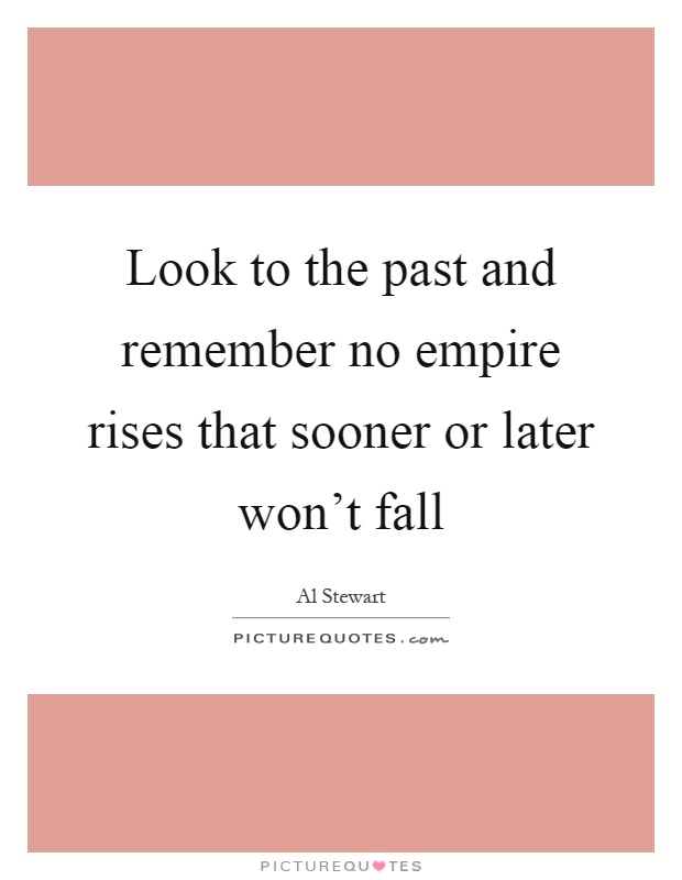 Look to the past and remember no empire rises that sooner or later won't fall Picture Quote #1