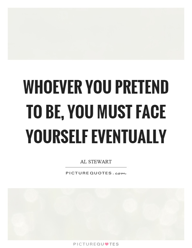 Whoever you pretend to be, you must face yourself eventually