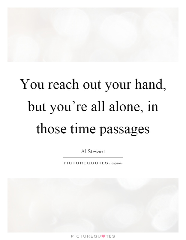 You reach out your hand, but you're all alone, in those time passages Picture Quote #1