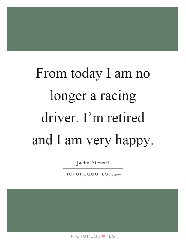 From today I am no longer a racing driver. I'm retired and I am very happy Picture Quote #1