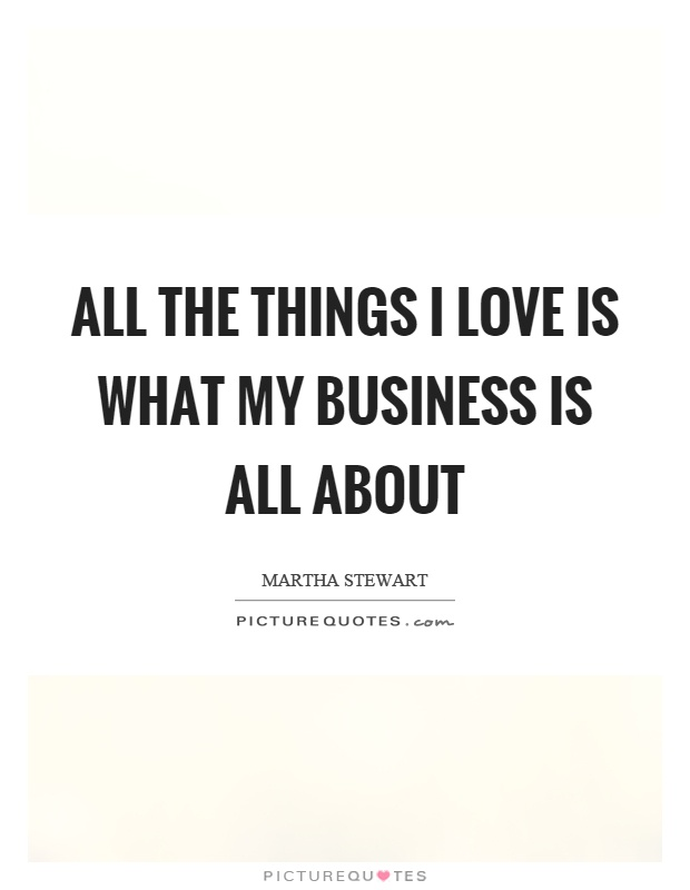 All the things I love is what my business is all about Picture Quote #1