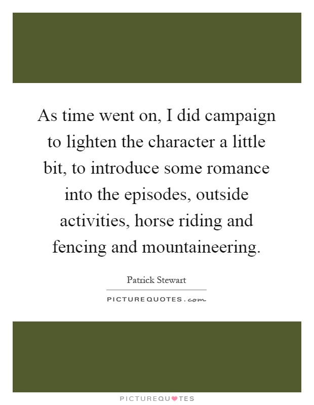 As time went on, I did campaign to lighten the character a little bit, to introduce some romance into the episodes, outside activities, horse riding and fencing and mountaineering Picture Quote #1