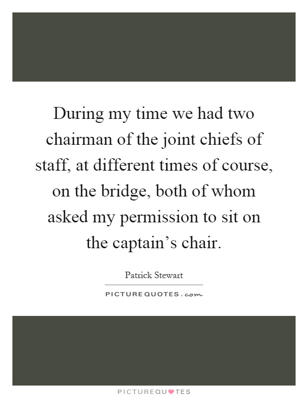 During my time we had two chairman of the joint chiefs of staff, at different times of course, on the bridge, both of whom asked my permission to sit on the captain's chair Picture Quote #1