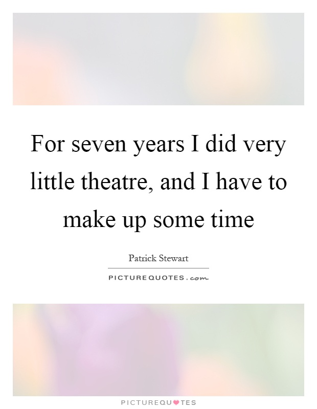 For seven years I did very little theatre, and I have to make up some time Picture Quote #1