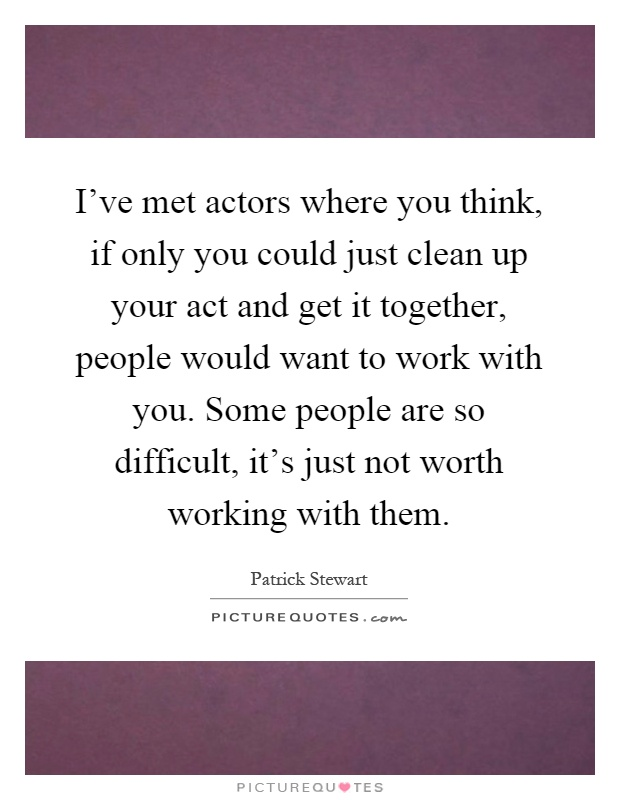 I've met actors where you think, if only you could just clean up your act and get it together, people would want to work with you. Some people are so difficult, it's just not worth working with them Picture Quote #1