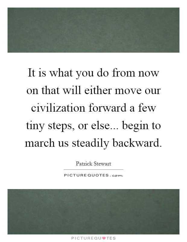 It is what you do from now on that will either move our civilization forward a few tiny steps, or else... begin to march us steadily backward Picture Quote #1