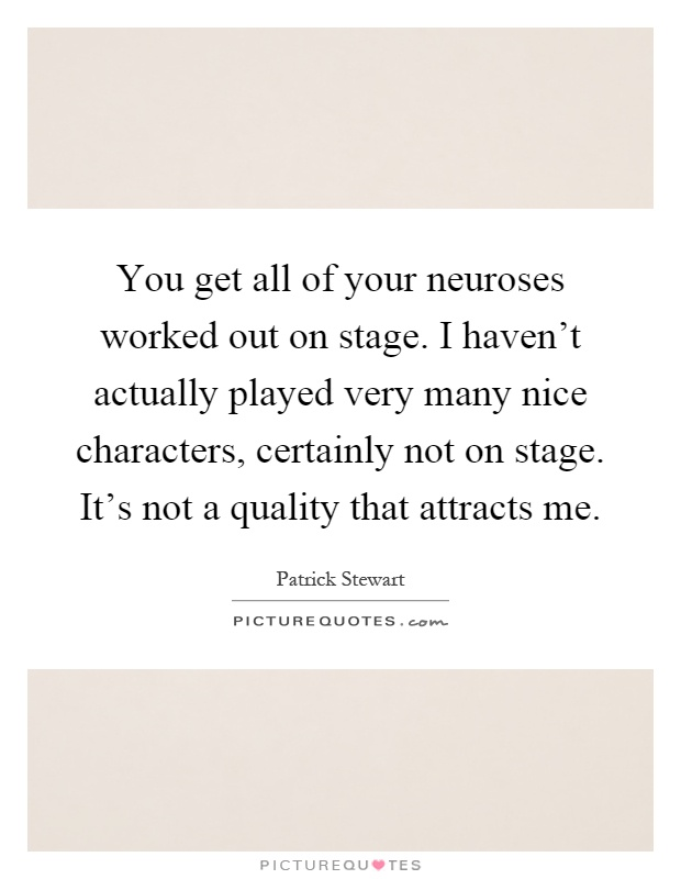You get all of your neuroses worked out on stage. I haven't actually played very many nice characters, certainly not on stage. It's not a quality that attracts me Picture Quote #1