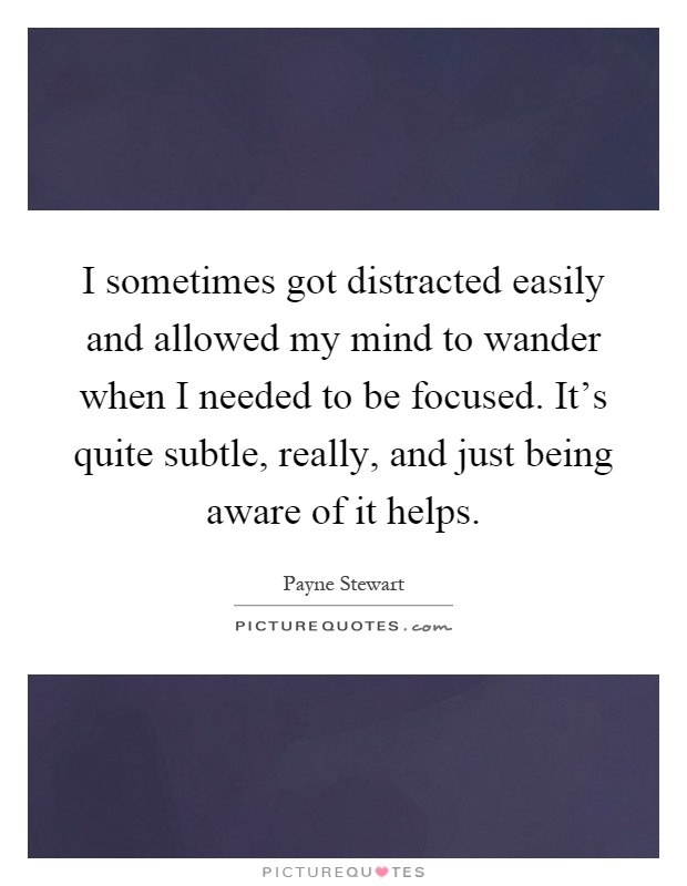I sometimes got distracted easily and allowed my mind to wander when I needed to be focused. It's quite subtle, really, and just being aware of it helps Picture Quote #1