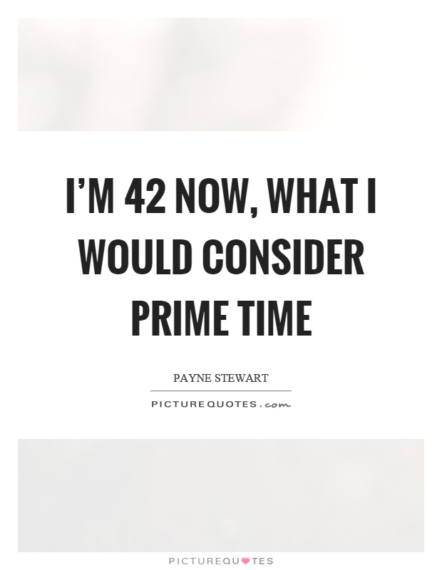 I'm 42 now, what I would consider prime time Picture Quote #1