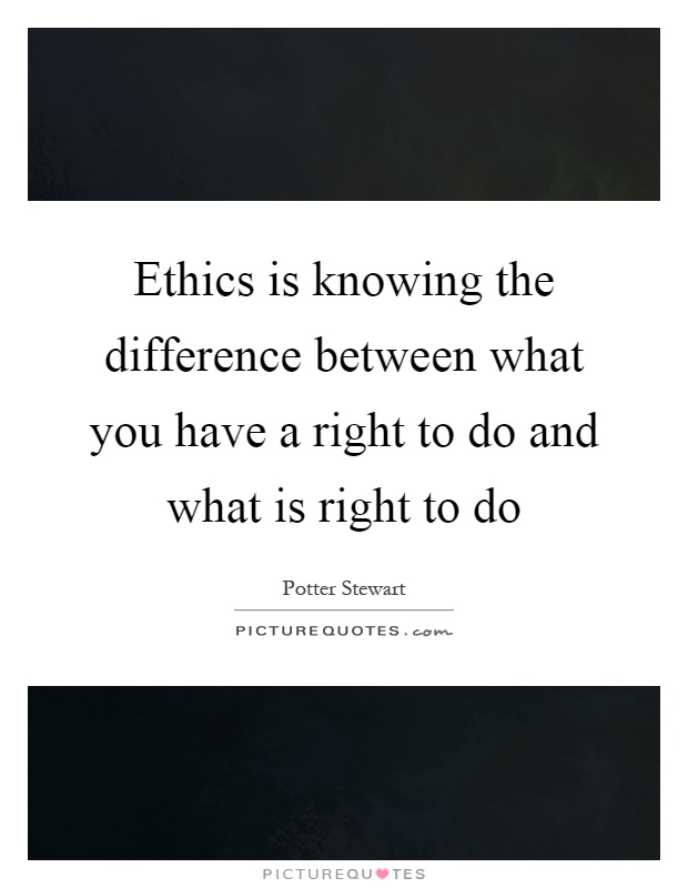 Ethics is knowing the difference between what you have a right to do and what is right to do Picture Quote #1