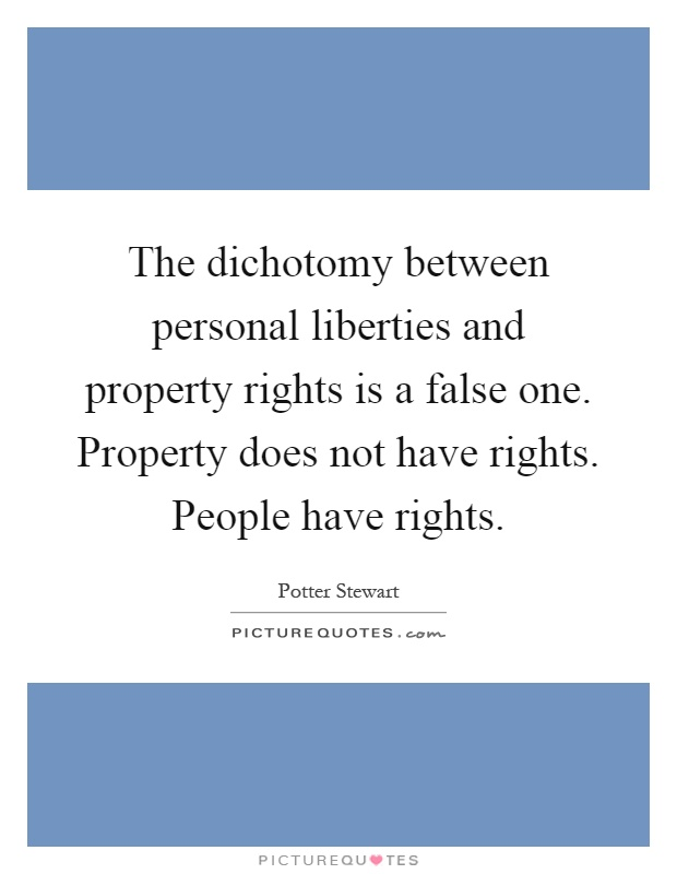 The dichotomy between personal liberties and property rights is a false one. Property does not have rights. People have rights Picture Quote #1