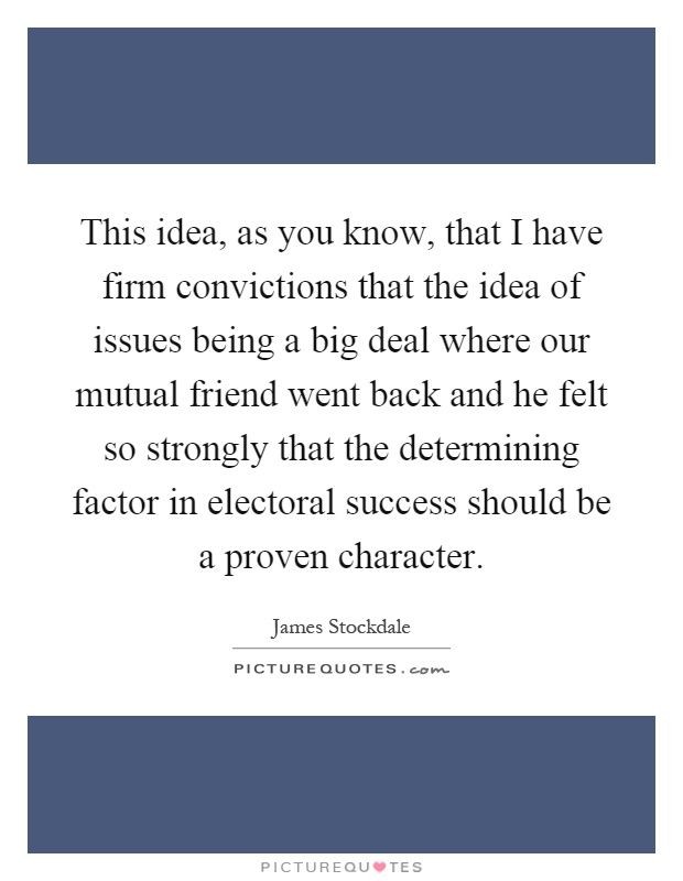 This idea, as you know, that I have firm convictions that the idea of issues being a big deal where our mutual friend went back and he felt so strongly that the determining factor in electoral success should be a proven character Picture Quote #1