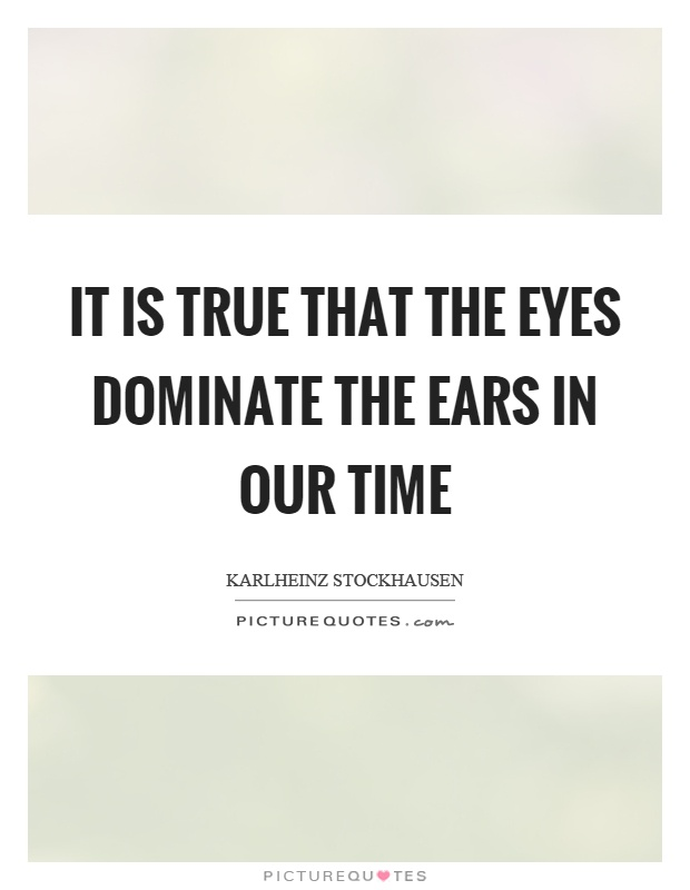 It is true that the eyes dominate the ears in our time Picture Quote #1