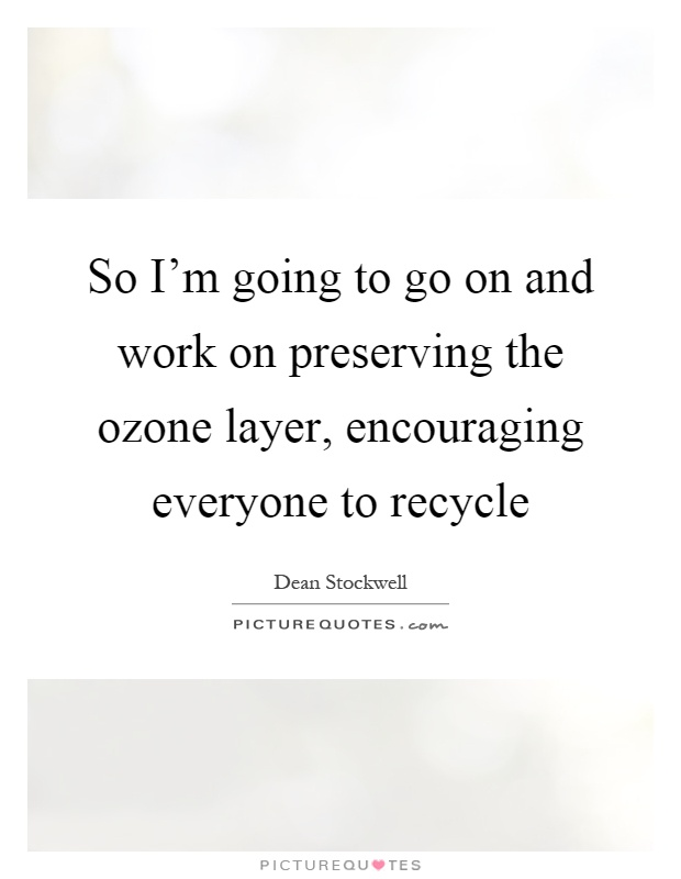 So I'm going to go on and work on preserving the ozone layer, encouraging everyone to recycle Picture Quote #1
