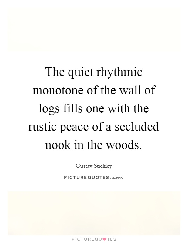 The quiet rhythmic monotone of the wall of logs fills one with the rustic peace of a secluded nook in the woods Picture Quote #1