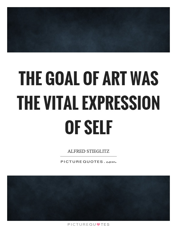 The goal of art was the vital expression of self Picture Quote #1