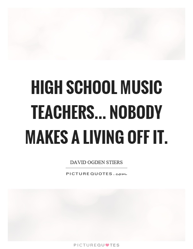High school music teachers... nobody makes a living off it Picture Quote #1