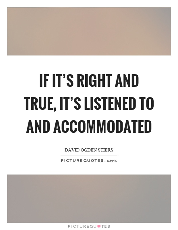 If it's right and true, it's listened to and accommodated Picture Quote #1