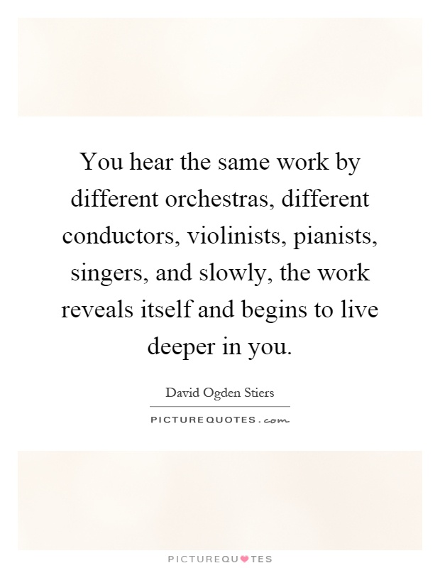 You hear the same work by different orchestras, different conductors, violinists, pianists, singers, and slowly, the work reveals itself and begins to live deeper in you Picture Quote #1