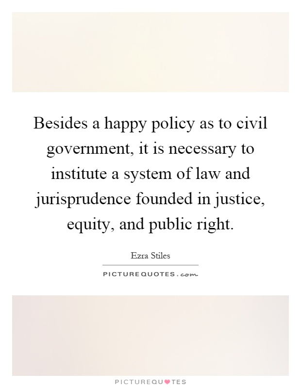 Besides a happy policy as to civil government, it is necessary to institute a system of law and jurisprudence founded in justice, equity, and public right Picture Quote #1