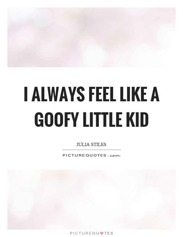 I always feel like a goofy little kid Picture Quote #1