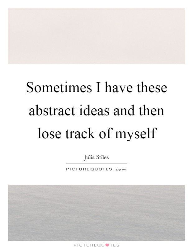 Sometimes I have these abstract ideas and then lose track of myself Picture Quote #1