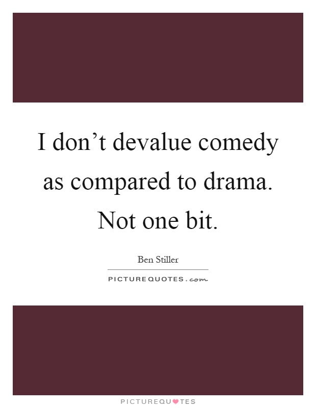 I don't devalue comedy as compared to drama. Not one bit Picture Quote #1