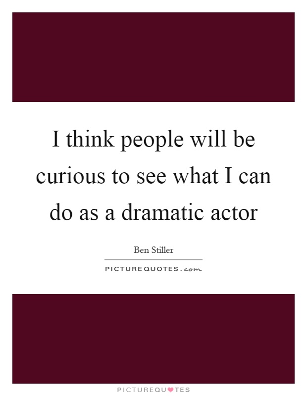 I think people will be curious to see what I can do as a dramatic actor Picture Quote #1