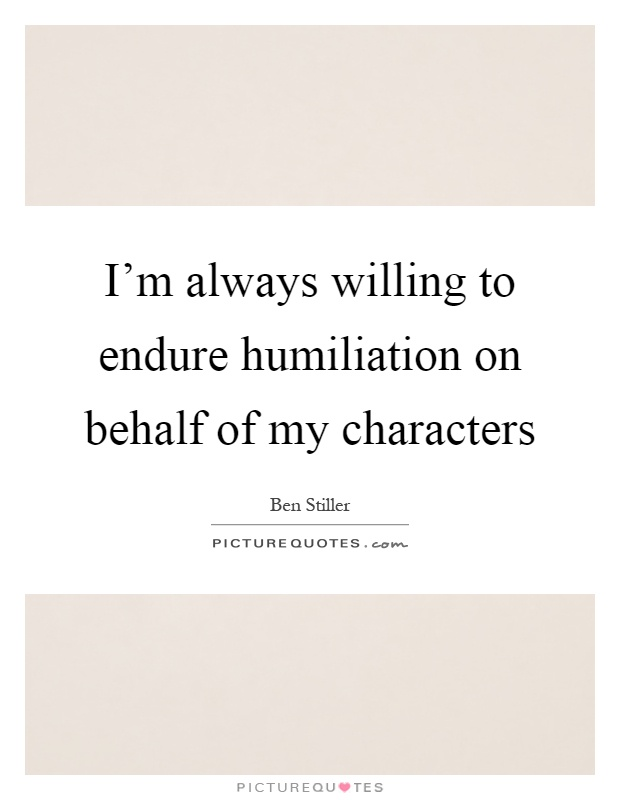 I'm always willing to endure humiliation on behalf of my characters Picture Quote #1