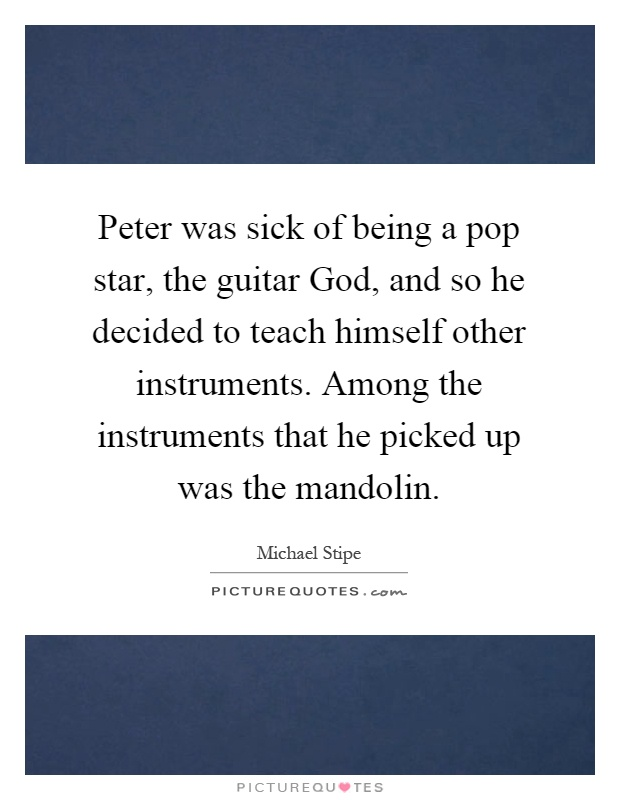 Peter was sick of being a pop star, the guitar God, and so he decided to teach himself other instruments. Among the instruments that he picked up was the mandolin Picture Quote #1