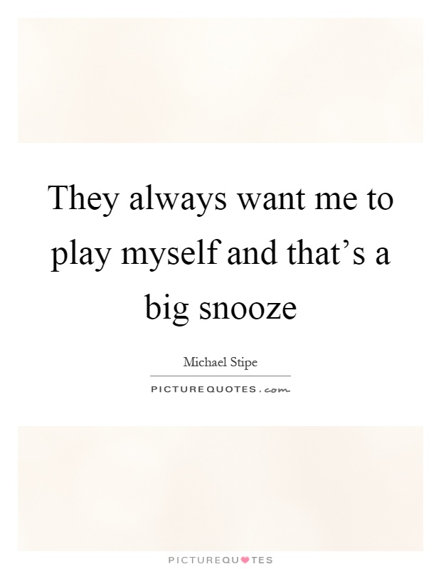 They always want me to play myself and that's a big snooze Picture Quote #1