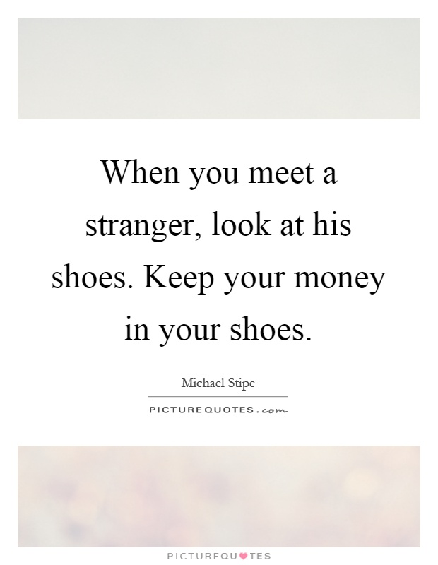 When you meet a stranger, look at his shoes. Keep your money in your shoes Picture Quote #1