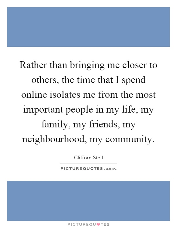 Rather than bringing me closer to others, the time that I spend online isolates me from the most important people in my life, my family, my friends, my neighbourhood, my community Picture Quote #1