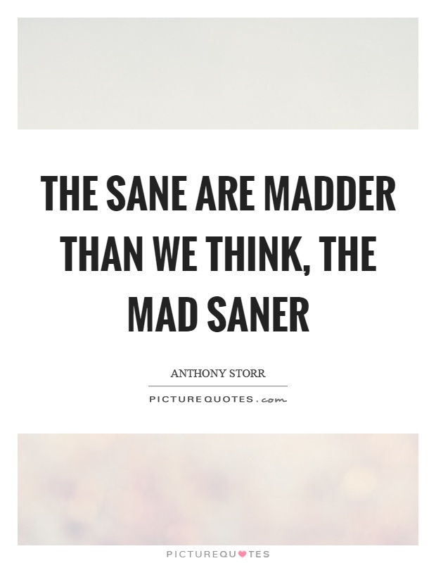 The sane are madder than we think, the mad saner Picture Quote #1