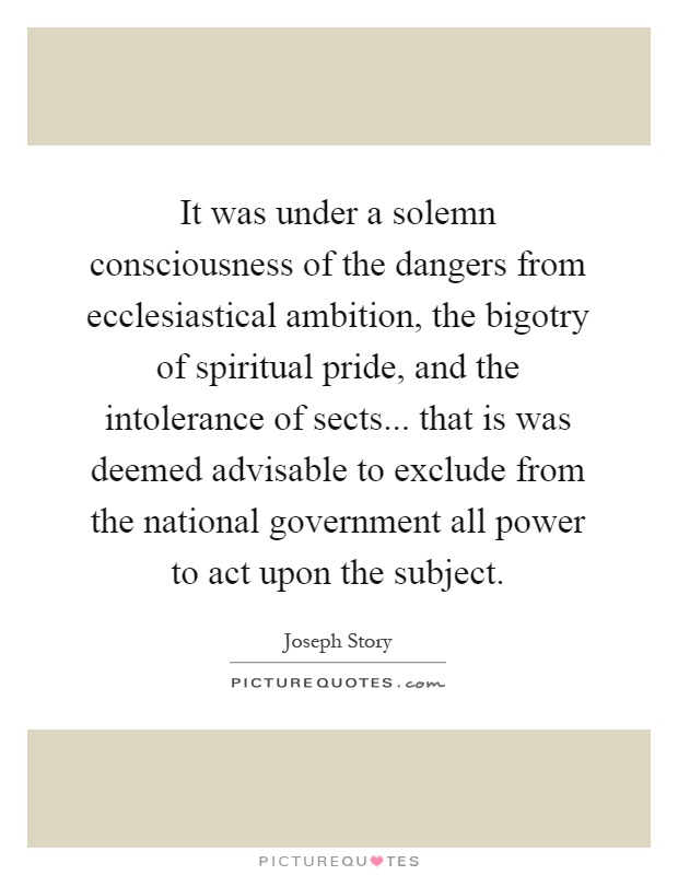 It was under a solemn consciousness of the dangers from ecclesiastical ambition, the bigotry of spiritual pride, and the intolerance of sects... that is was deemed advisable to exclude from the national government all power to act upon the subject Picture Quote #1