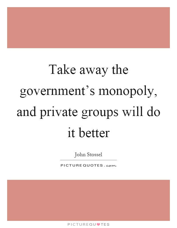 Take away the government's monopoly, and private groups will do it better Picture Quote #1