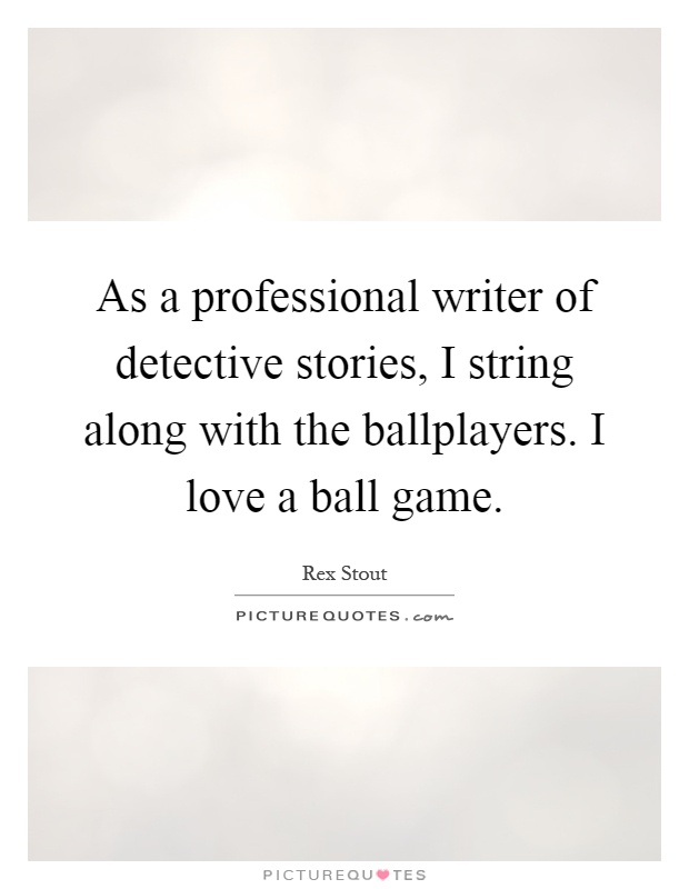 As a professional writer of detective stories, I string along with the ballplayers. I love a ball game Picture Quote #1